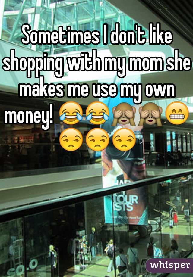 Sometimes I don't like shopping with my mom she makes me use my own money! 😂😂🙈🙈😁😒😒😒
