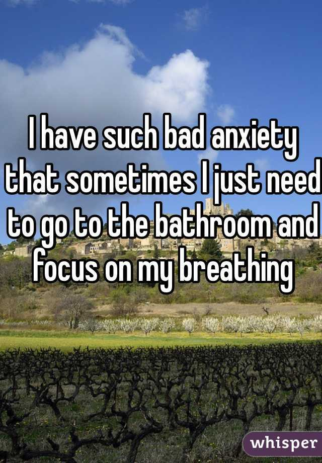I have such bad anxiety that sometimes I just need to go to the bathroom and focus on my breathing