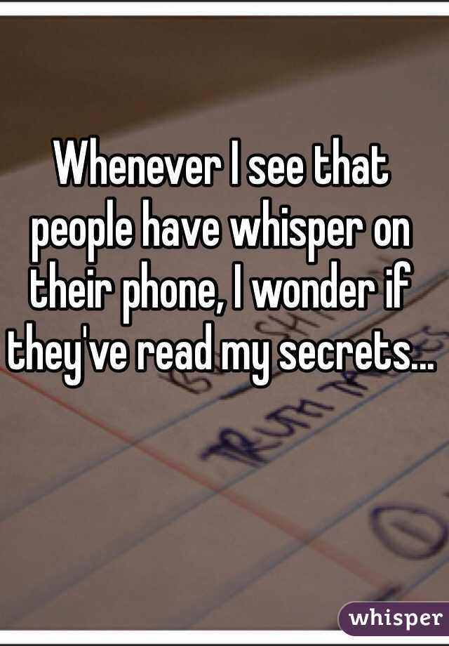 Whenever I see that people have whisper on their phone, I wonder if they've read my secrets...