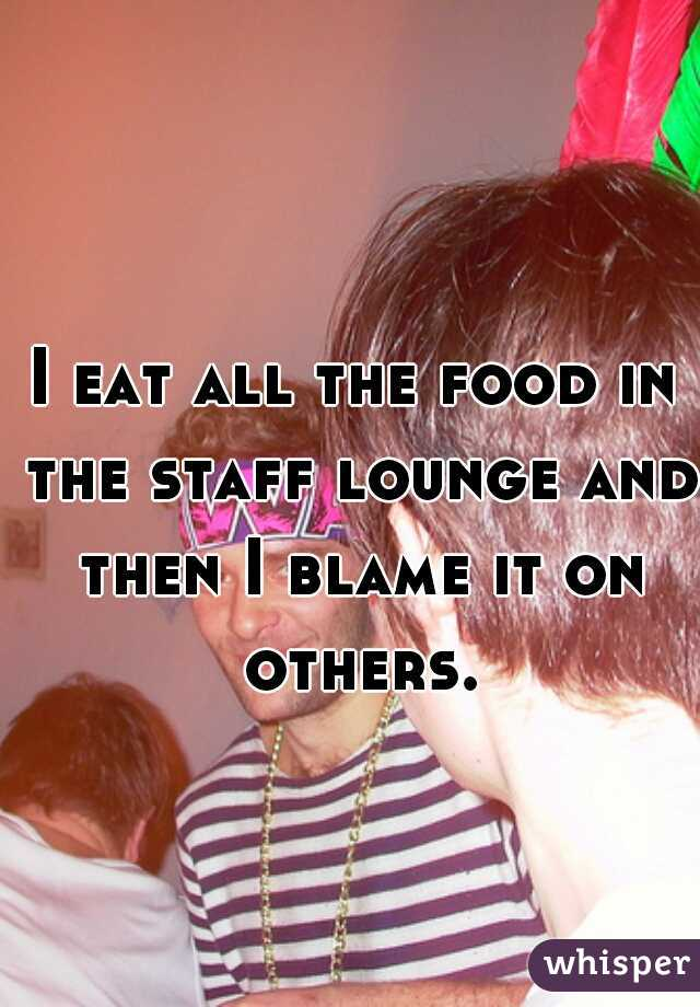 I eat all the food in the staff lounge and then I blame it on others.