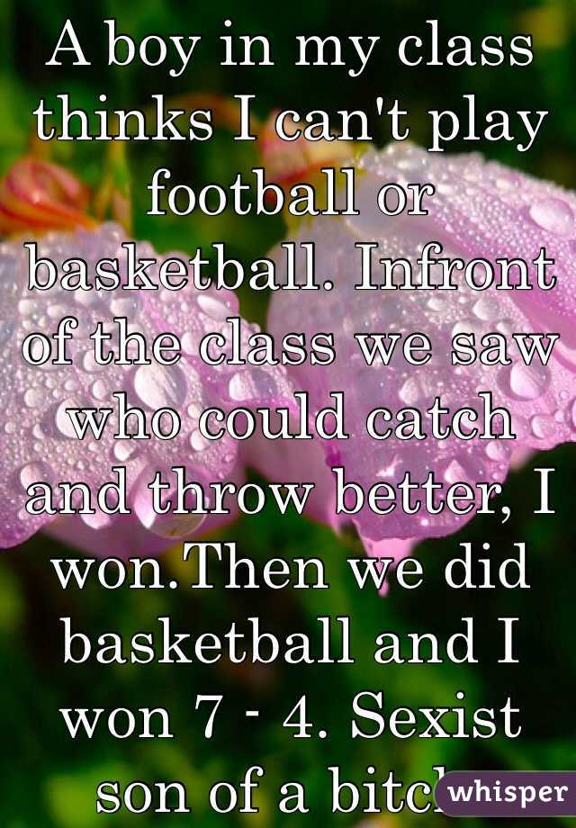 A boy in my class thinks I can't play football or basketball. Infront of the class we saw who could catch and throw better, I won.Then we did basketball and I won 7 - 4. Sexist son of a bitch.