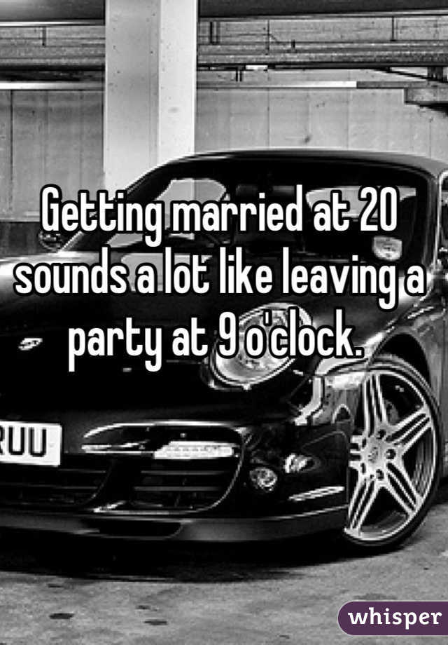 Getting married at 20 sounds a lot like leaving a party at 9 o'clock.