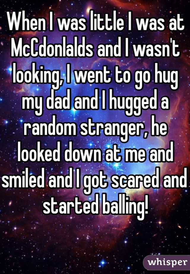 When I was little I was at McCdonlalds and I wasn't looking, I went to go hug my dad and I hugged a random stranger, he looked down at me and smiled and I got scared and started balling!