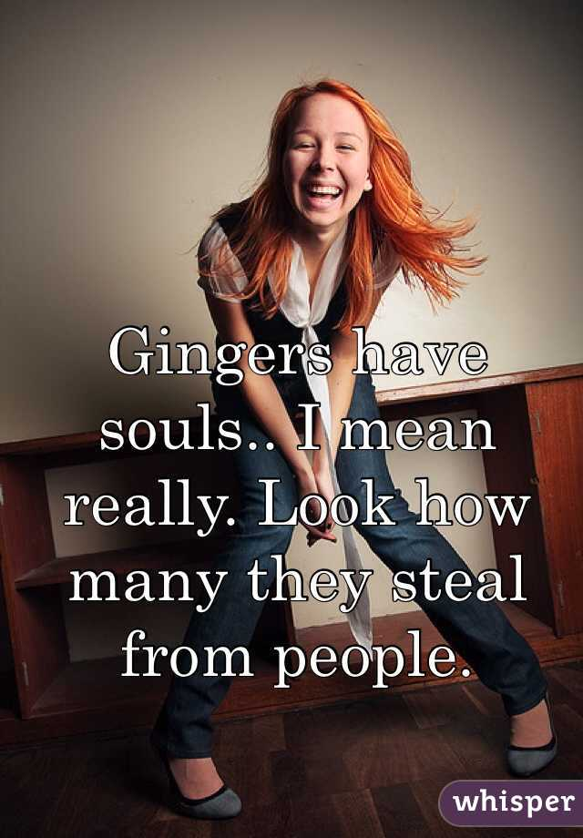 Gingers have souls.. I mean really. Look how many they steal from people.