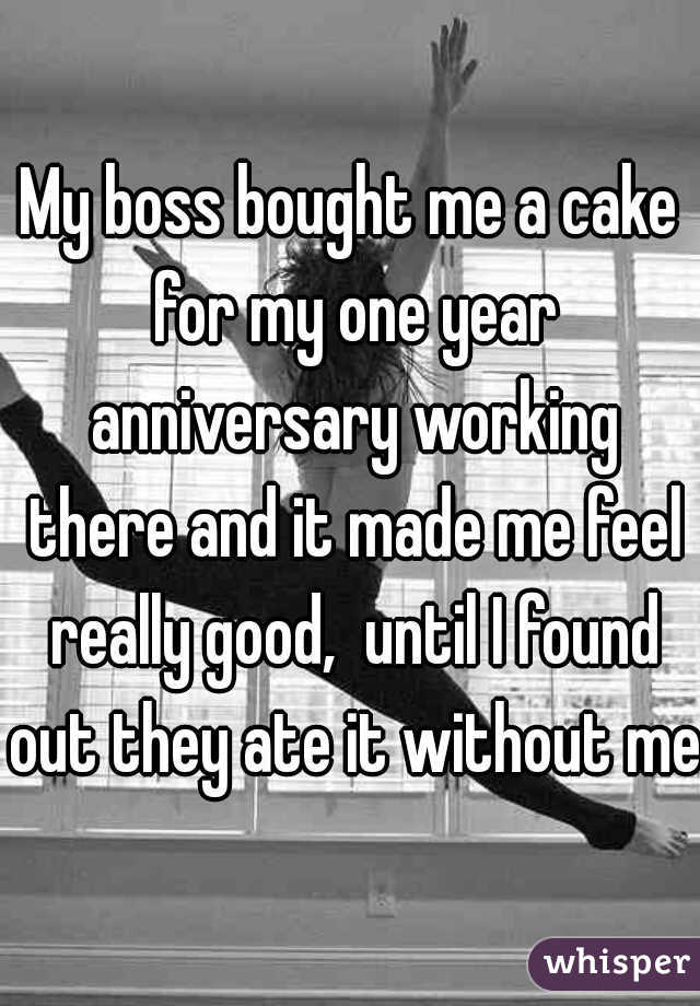 My boss bought me a cake for my one year anniversary working there and it made me feel really good,  until I found out they ate it without me.