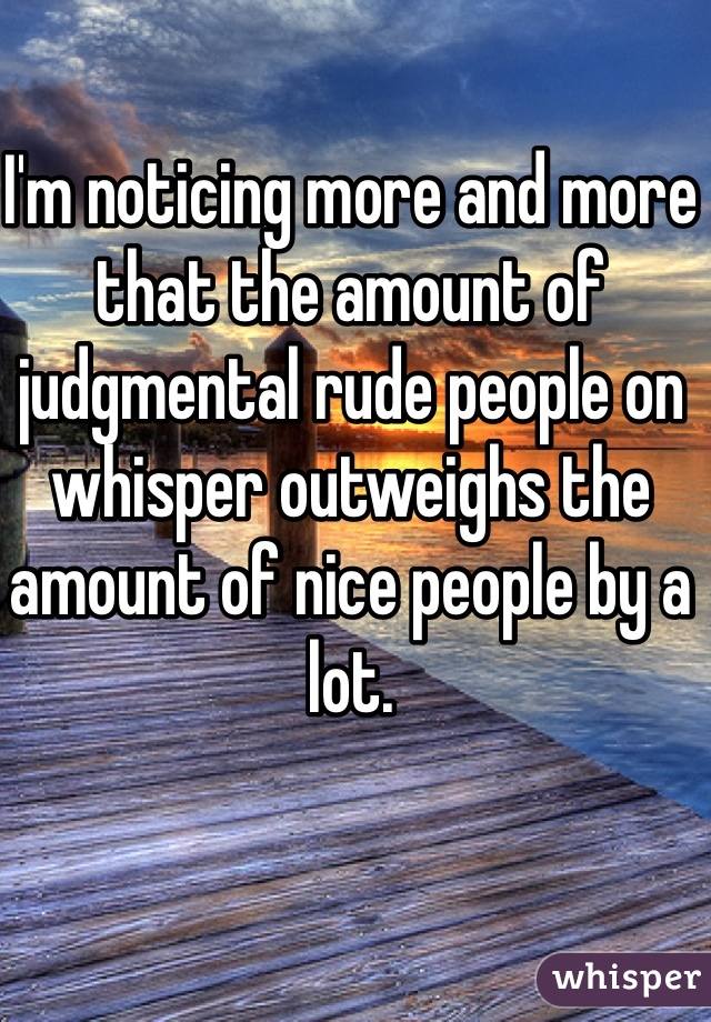 I'm noticing more and more that the amount of judgmental rude people on whisper outweighs the amount of nice people by a lot.