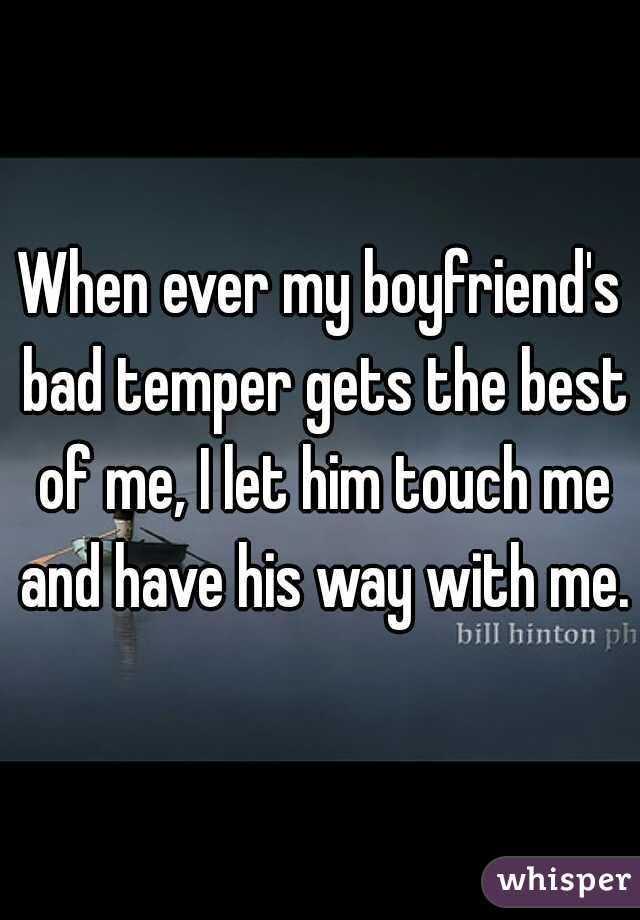 When ever my boyfriend's bad temper gets the best of me, I let him touch me and have his way with me.