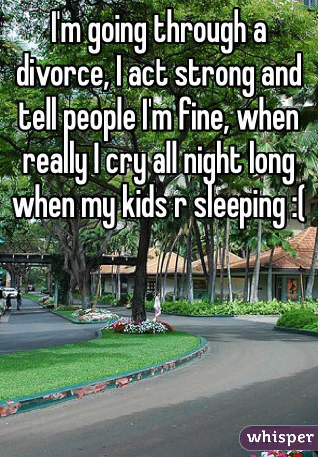 I'm going through a divorce, I act strong and tell people I'm fine, when really I cry all night long when my kids r sleeping :(