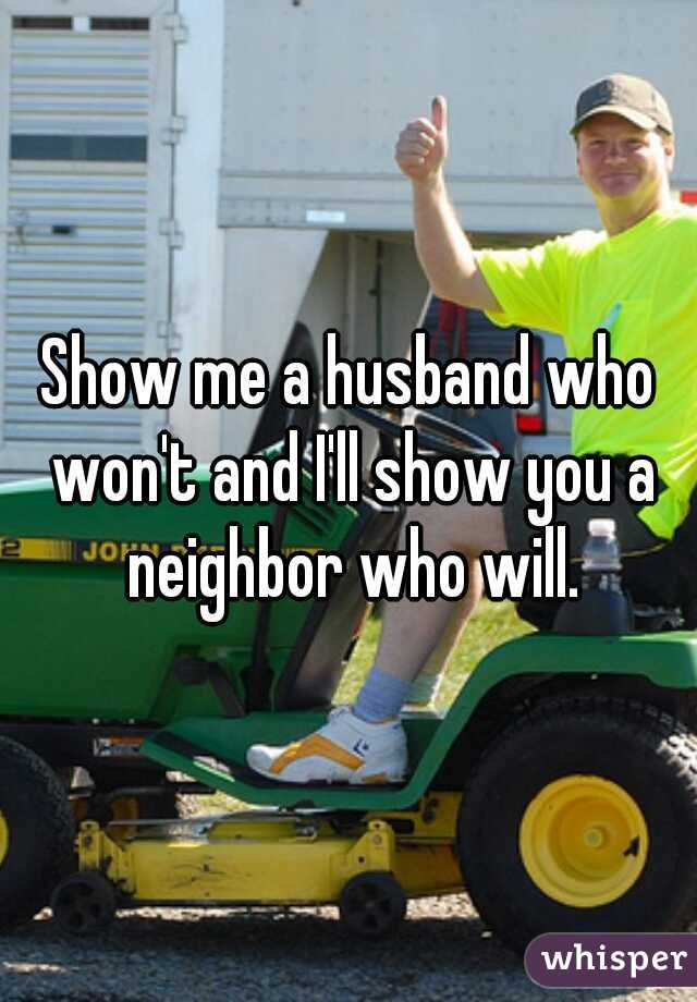 Show me a husband who won't and I'll show you a neighbor who will.
