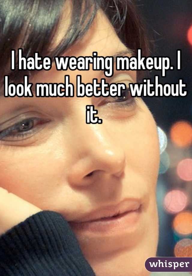 I hate wearing makeup. I look much better without it.