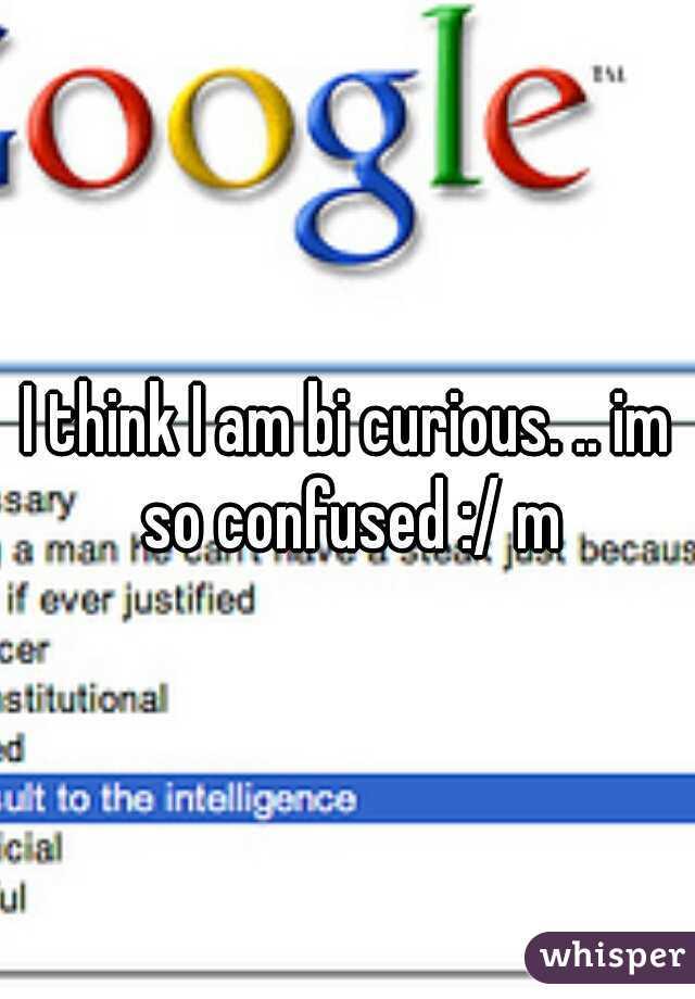 I think I am bi curious. .. im so confused :/ m