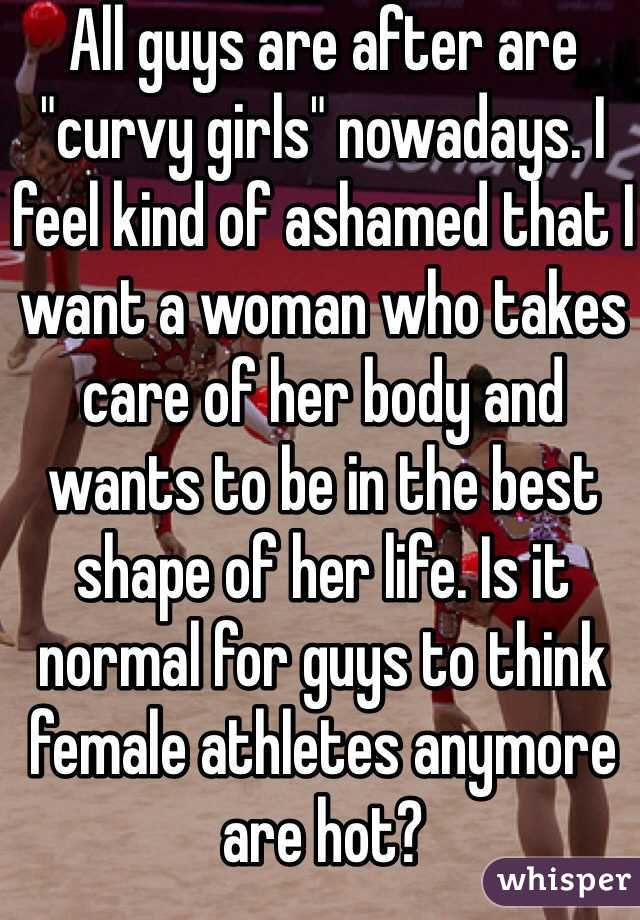 """All guys are after are """"curvy girls"""" nowadays. I feel kind of ashamed that I want a woman who takes care of her body and wants to be in the best shape of her life. Is it normal for guys to think female athletes anymore are hot?"""