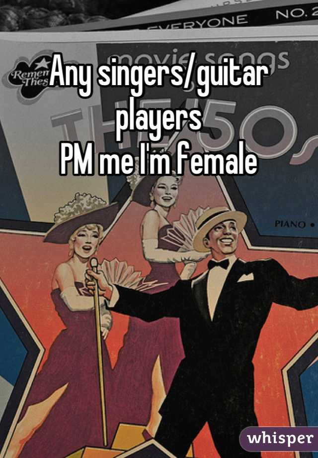 Any singers/guitar players  PM me I'm female