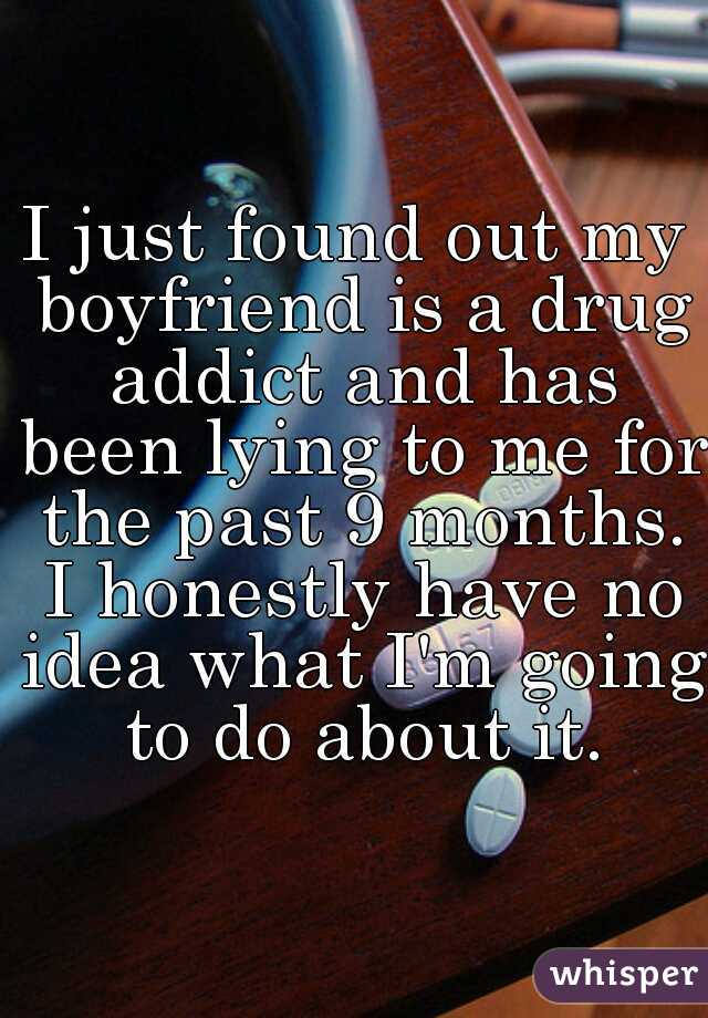 I just found out my boyfriend is a drug addict and has been lying to me for the past 9 months. I honestly have no idea what I'm going to do about it.