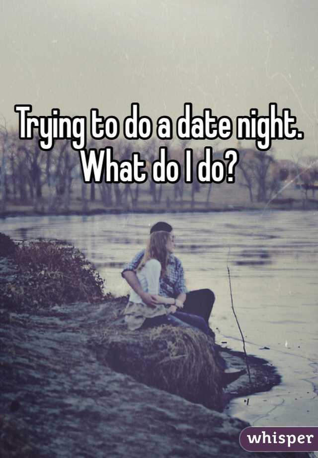 Trying to do a date night. What do I do?