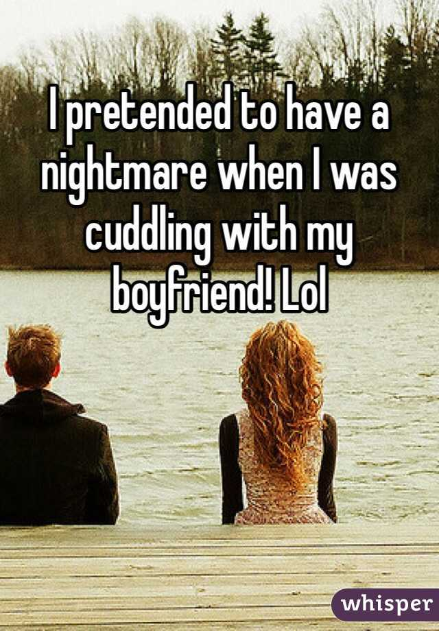 I pretended to have a nightmare when I was cuddling with my boyfriend! Lol