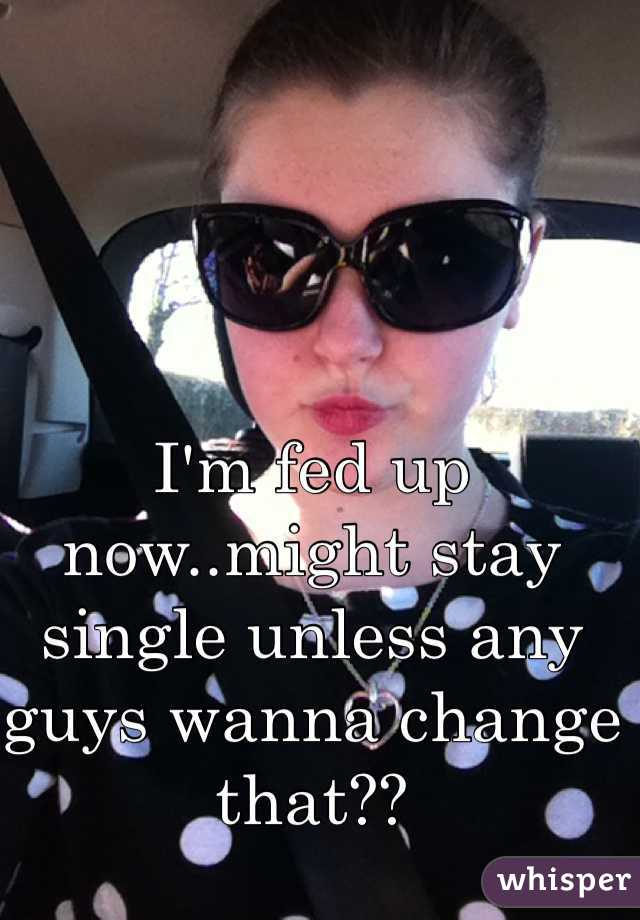I'm fed up now..might stay single unless any guys wanna change that??