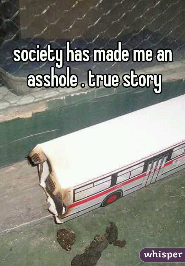 society has made me an asshole . true story