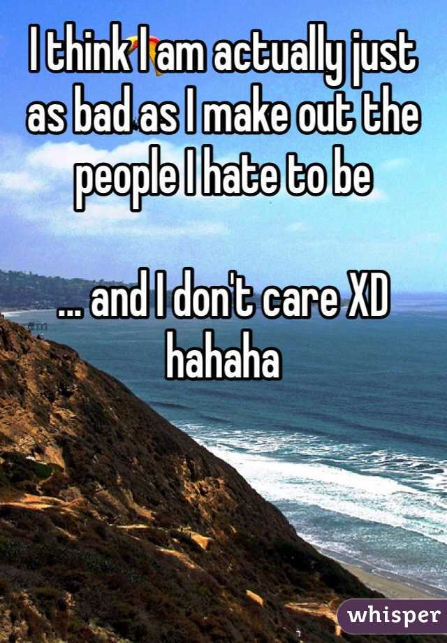 I think I am actually just as bad as I make out the people I hate to be  ... and I don't care XD hahaha