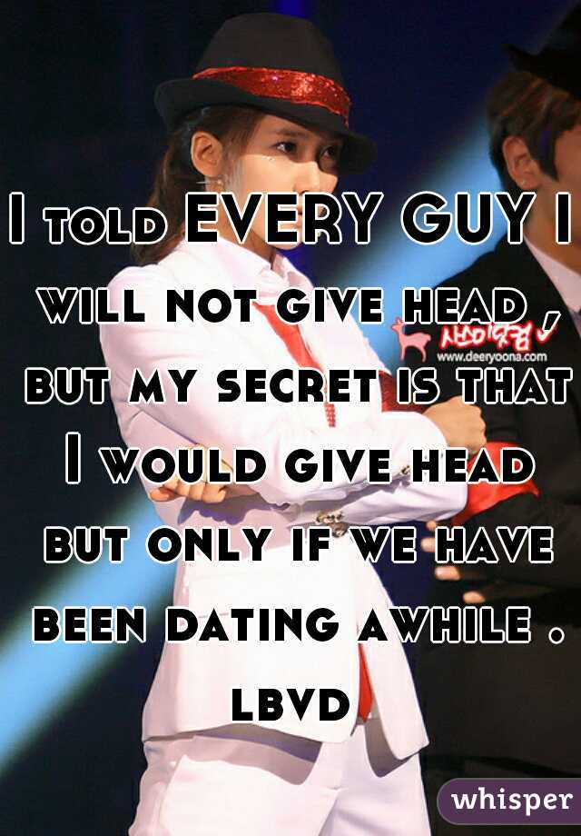 I told EVERY GUY I will not give head , but my secret is that I would give head but only if we have been dating awhile . lbvd