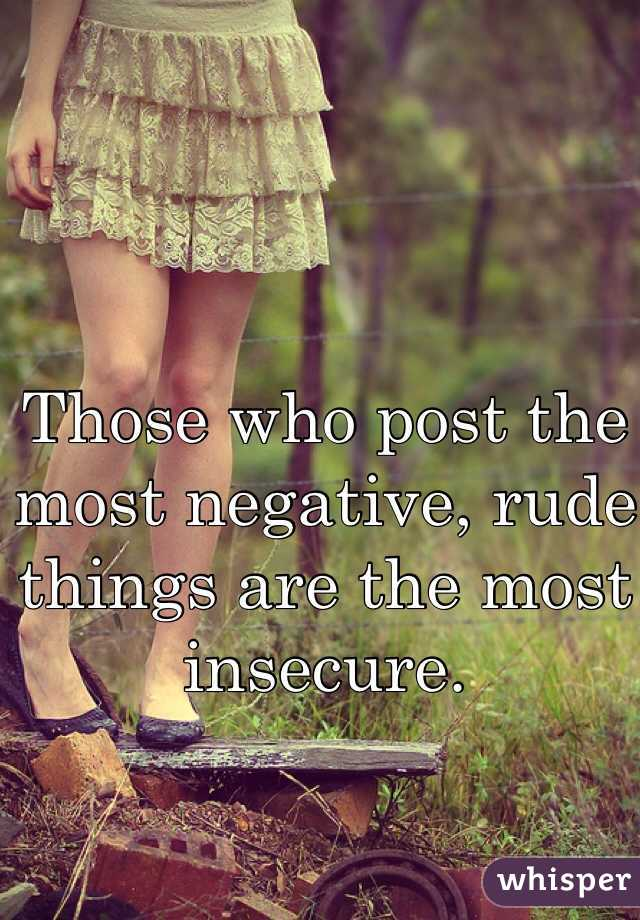Those who post the most negative, rude things are the most insecure.