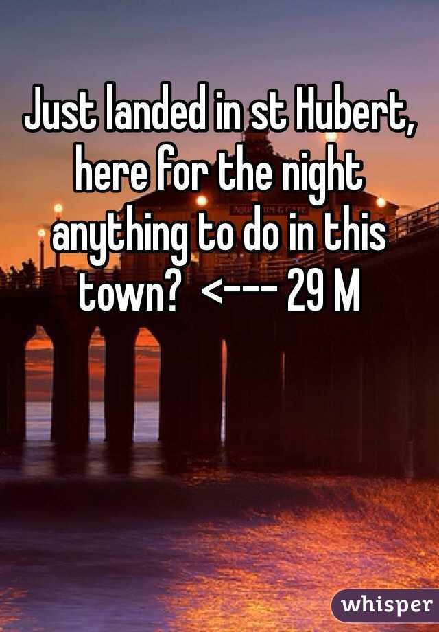 Just landed in st Hubert, here for the night anything to do in this town?  <--- 29 M