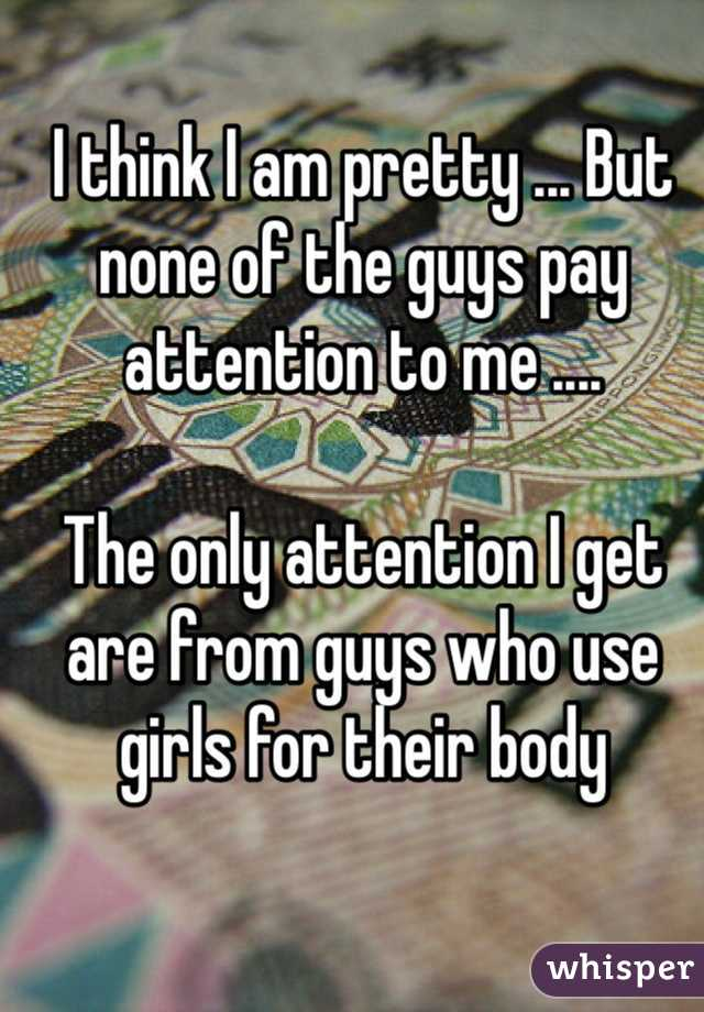 I think I am pretty ... But none of the guys pay attention to me ....   The only attention I get are from guys who use girls for their body