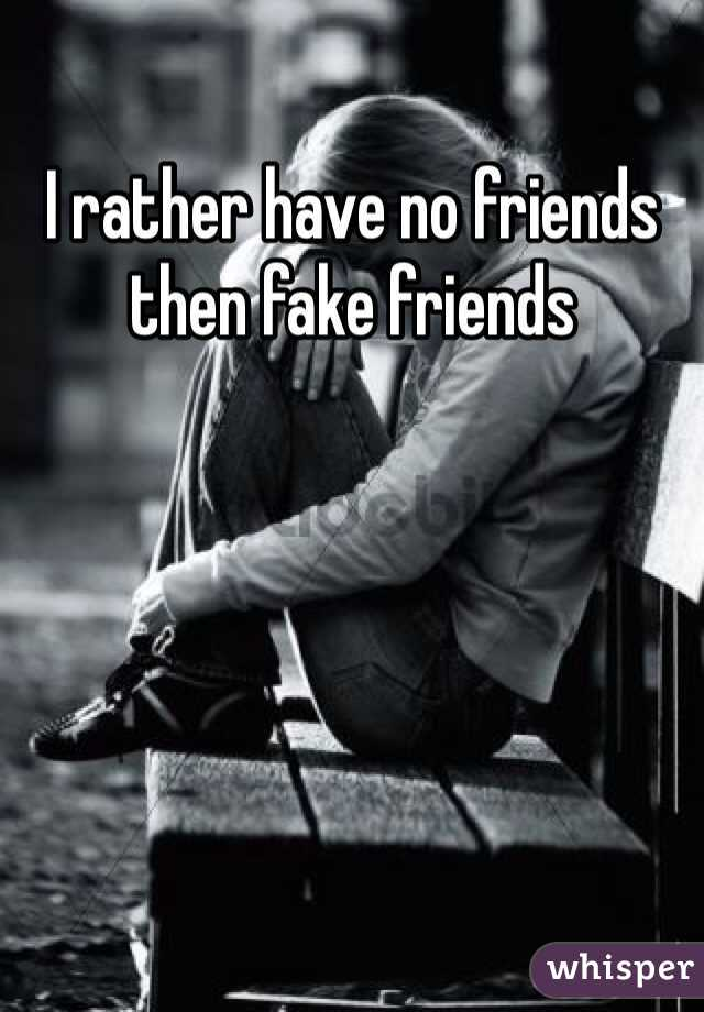 I rather have no friends then fake friends