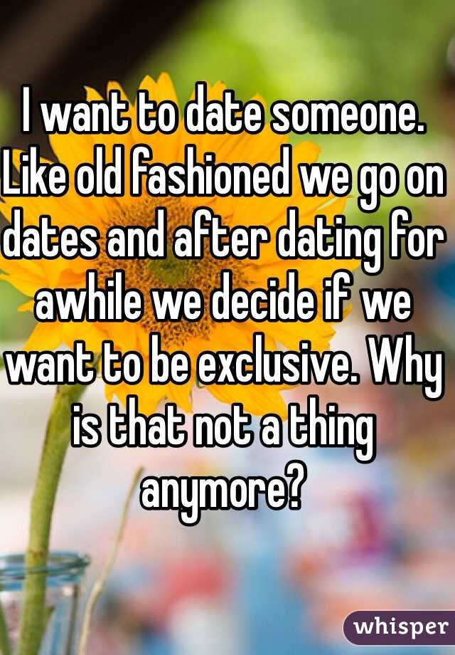 I want to date someone. Like old fashioned we go on dates and after dating for awhile we decide if we want to be exclusive. Why is that not a thing anymore?