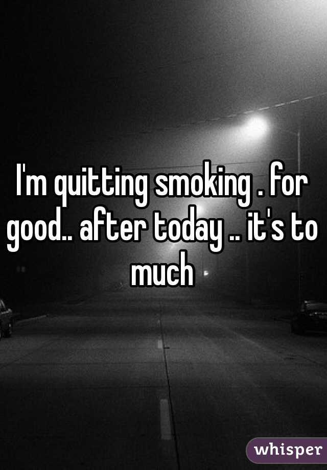 I'm quitting smoking . for good.. after today .. it's to much