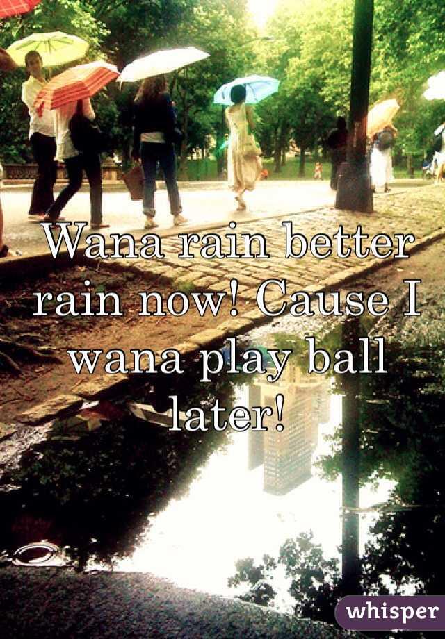 Wana rain better rain now! Cause I wana play ball later!