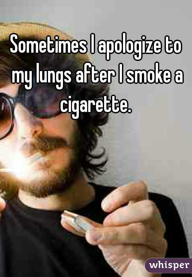 Sometimes I apologize to my lungs after I smoke a cigarette.