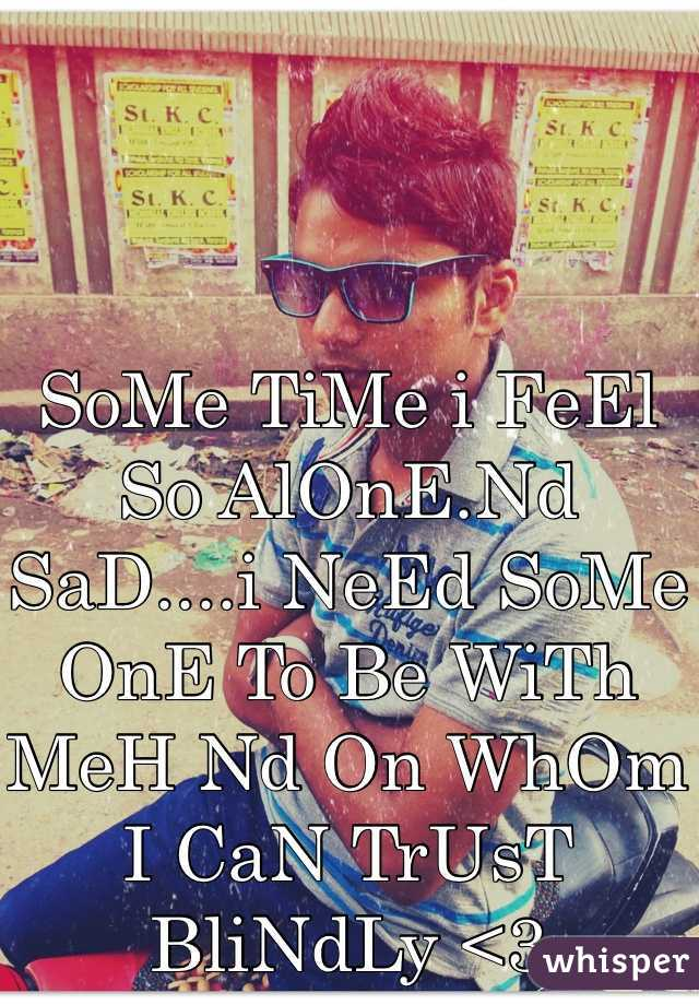 SoMe TiMe i FeEl So AlOnE.Nd SaD....i NeEd SoMe OnE To Be WiTh MeH Nd On WhOm I CaN TrUsT  BliNdLy <3