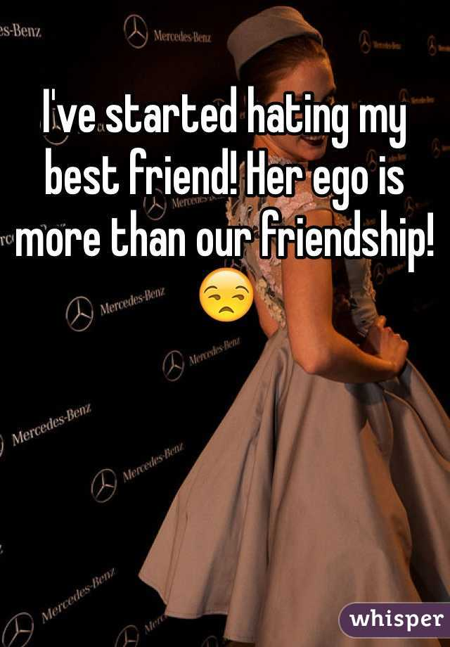 I've started hating my best friend! Her ego is more than our friendship! 😒