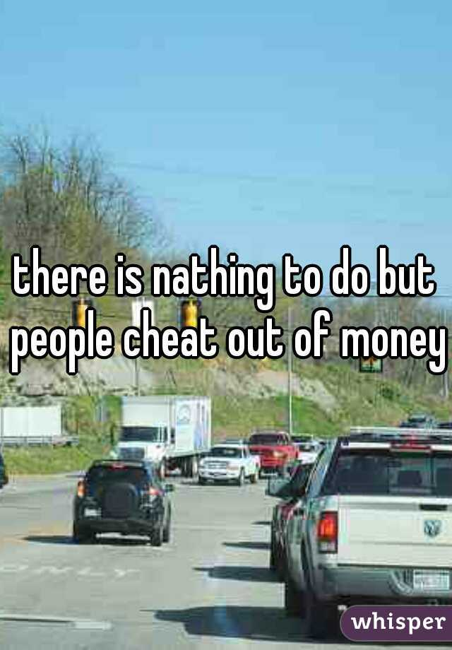 there is nathing to do but people cheat out of money