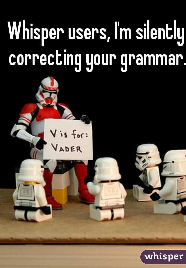 Whisper users, I'm silently correcting your grammar.