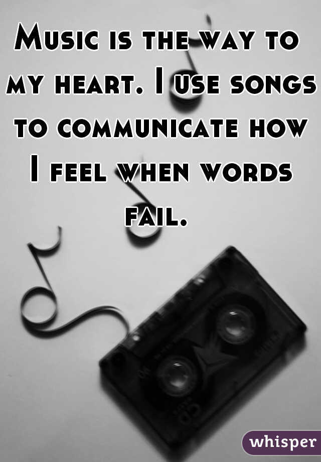 Music is the way to my heart. I use songs to communicate how I feel when words fail.