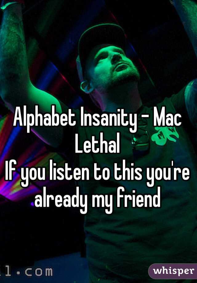 Alphabet Insanity - Mac Lethal If you listen to this you're already my friend