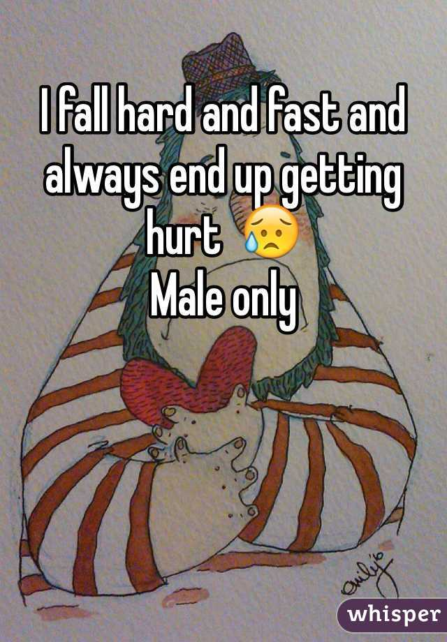 I fall hard and fast and always end up getting hurt  😥 Male only