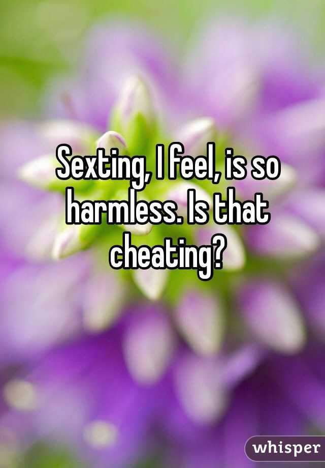 Sexting, I feel, is so harmless. Is that cheating?