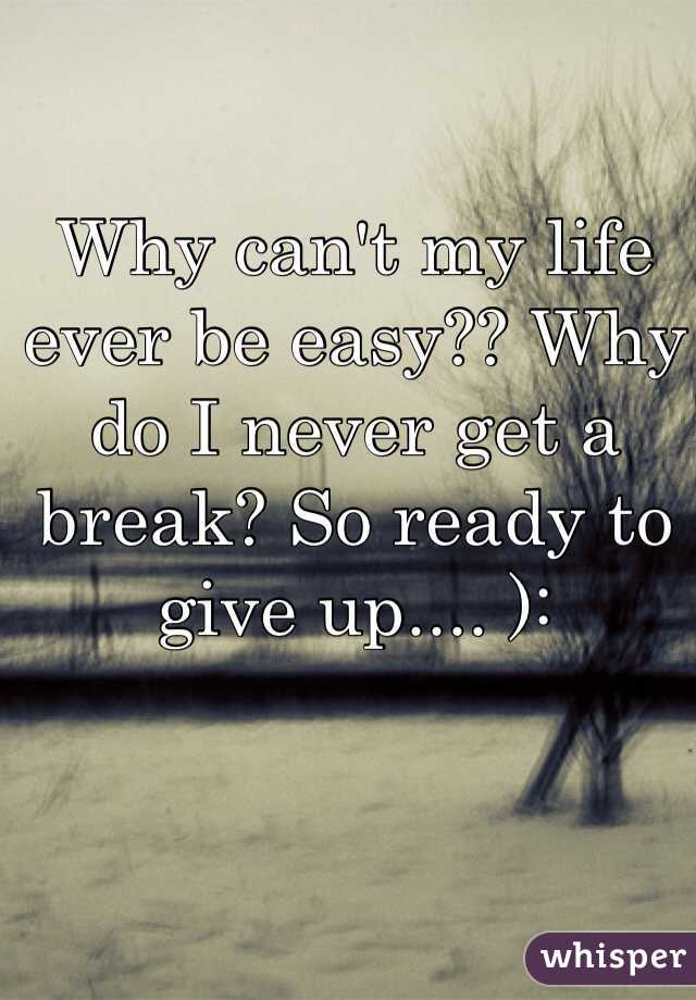 Why can't my life ever be easy?? Why do I never get a break? So ready to give up.... ):