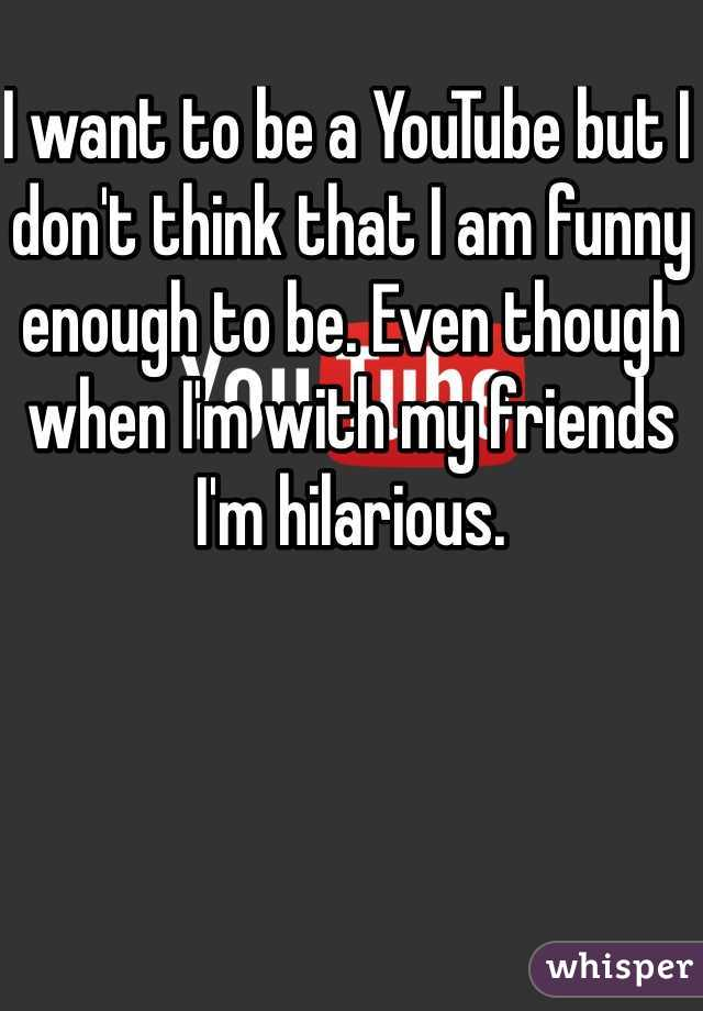 I want to be a YouTube but I don't think that I am funny enough to be. Even though when I'm with my friends I'm hilarious.