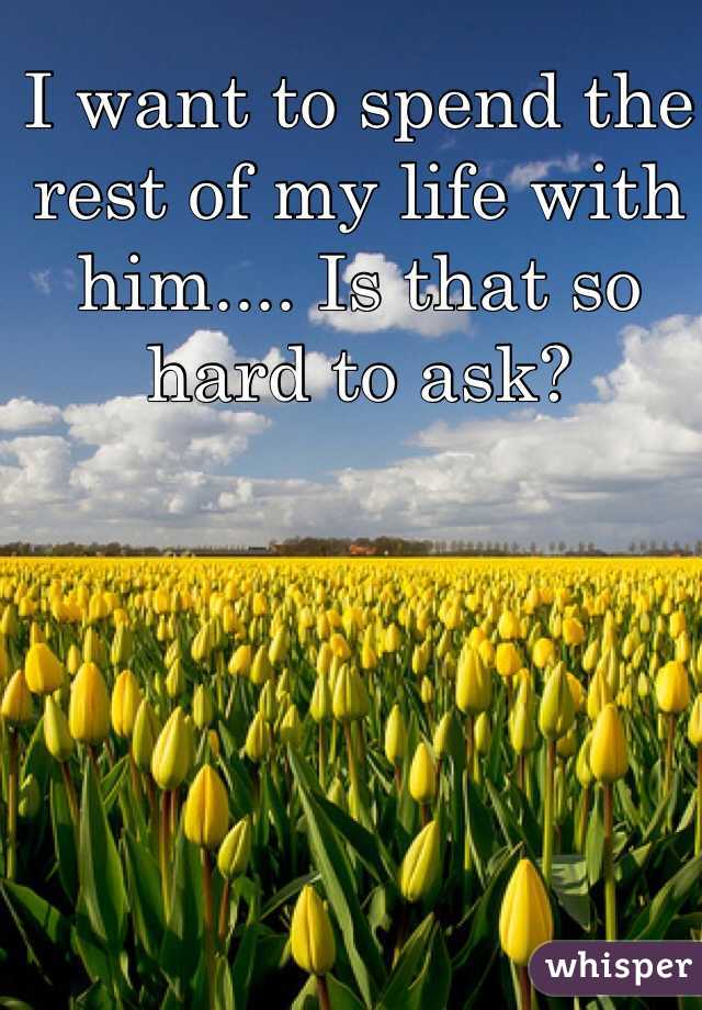 I want to spend the rest of my life with him.... Is that so hard to ask?