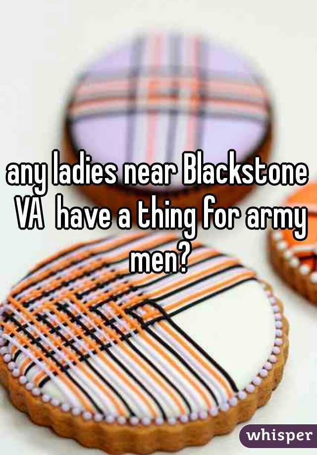 any ladies near Blackstone VA  have a thing for army men?