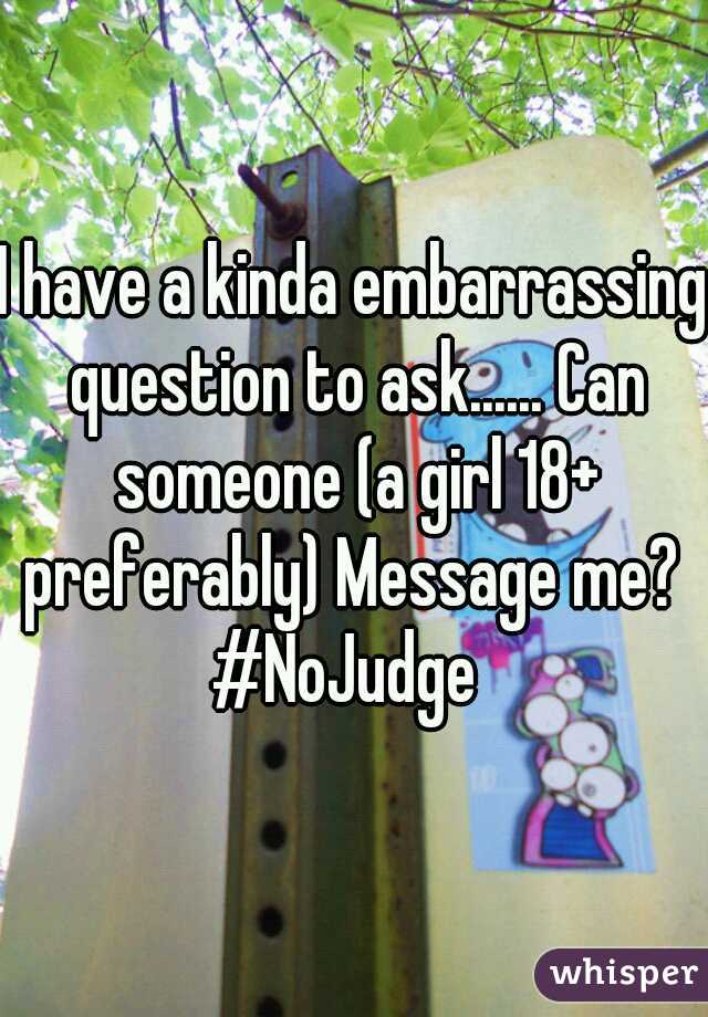 I have a kinda embarrassing question to ask...... Can someone (a girl 18+ preferably) Message me?  #NoJudge