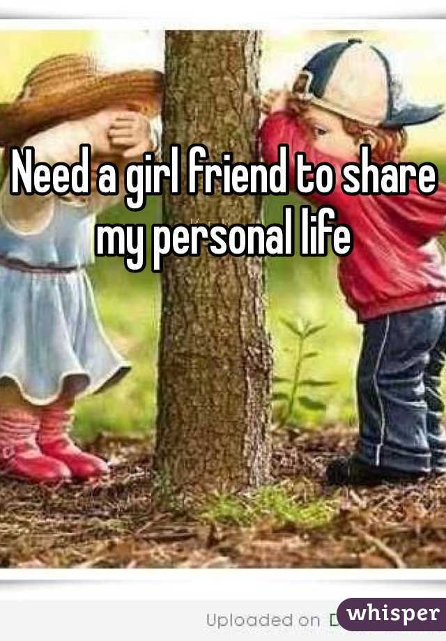 Need a girl friend to share my personal life