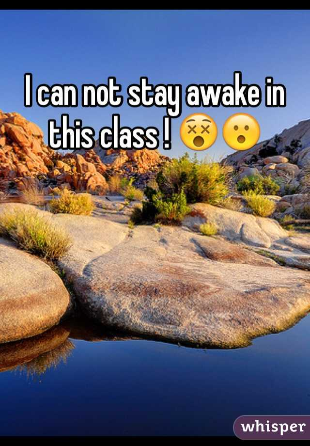 I can not stay awake in this class ! 😵😮