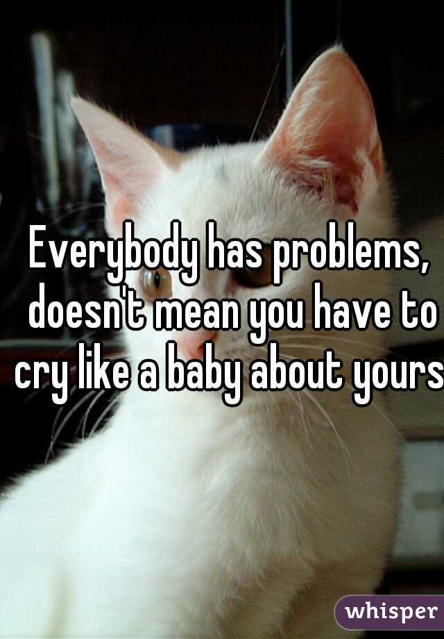 Everybody has problems, doesn't mean you have to cry like a baby about yours.
