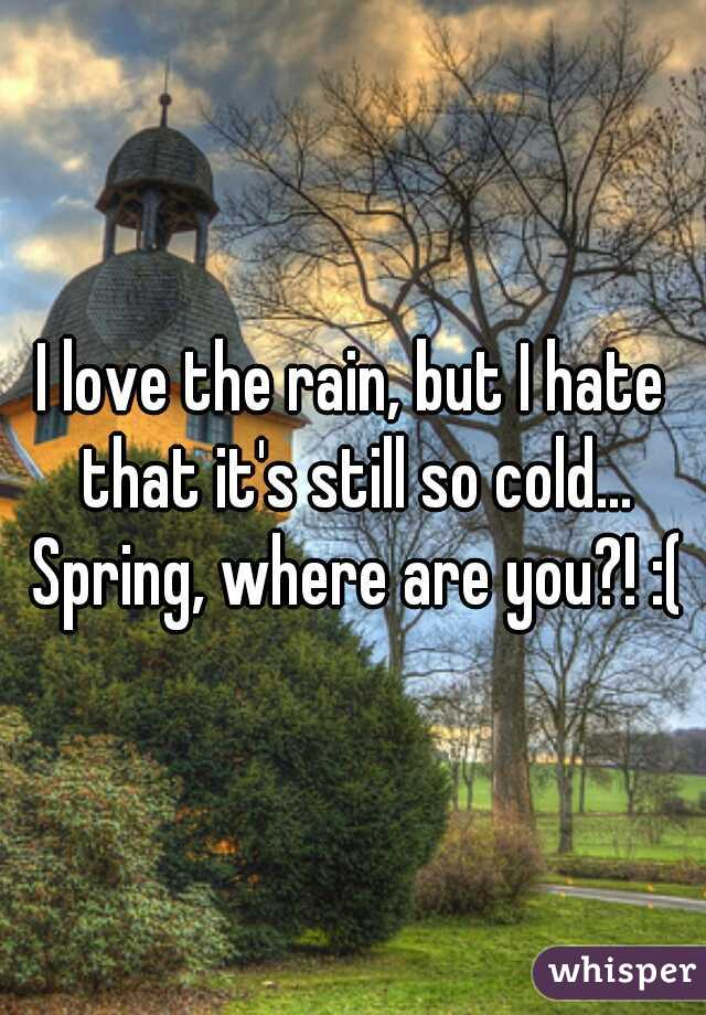 I love the rain, but I hate that it's still so cold... Spring, where are you?! :(