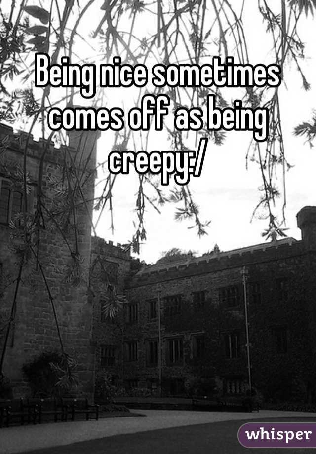 Being nice sometimes comes off as being creepy:/